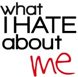 What I Hate About Me